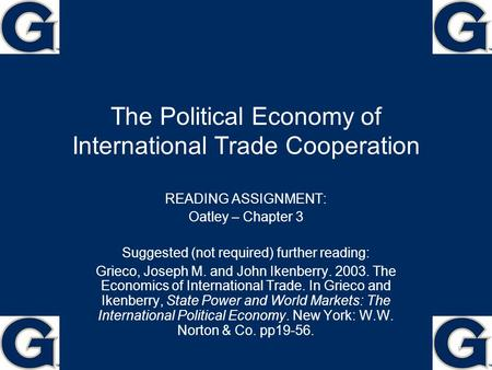 The Political Economy of International Trade Cooperation READING ASSIGNMENT: Oatley – Chapter 3 Suggested (not required) further reading: Grieco, Joseph.
