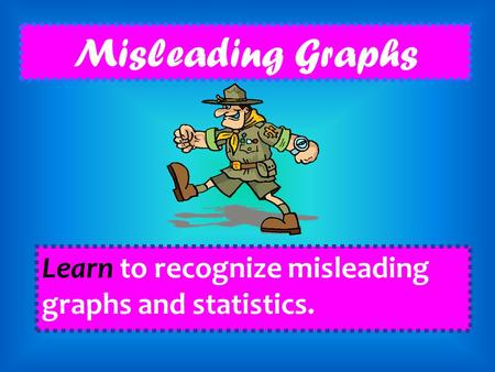 Misleading Graphs Learn to recognize misleading graphs and statistics.