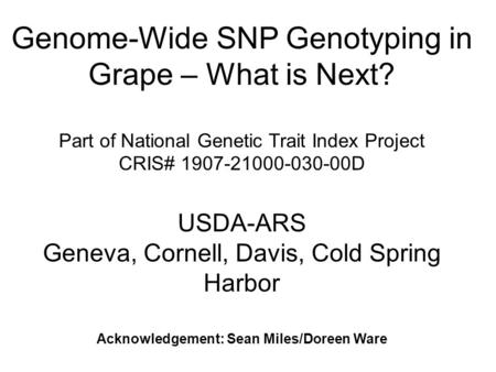 Genome-Wide SNP Genotyping in Grape – What is Next? Part of National Genetic Trait Index Project CRIS# 1907-21000-030-00D USDA-ARS Geneva, Cornell, Davis,