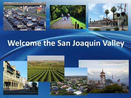 1 Welcome the San Joaquin Valley. 2 San Joaquin Valley is located in the heart of California.