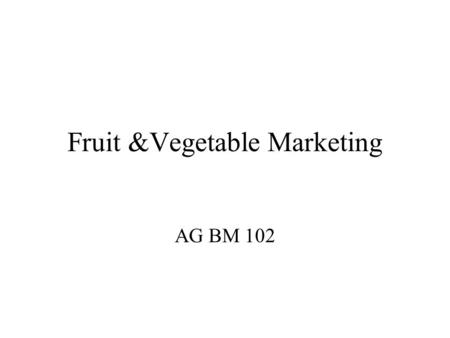 Fruit &Vegetable Marketing AG BM 102. Introduction Must have a market first Some important PA fruit & vegetables Potatoes, tomatoes, processing vegetables.