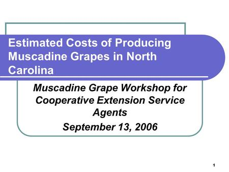 1 Estimated Costs of Producing Muscadine Grapes in North Carolina Muscadine Grape Workshop for Cooperative Extension Service Agents September 13, 2006.