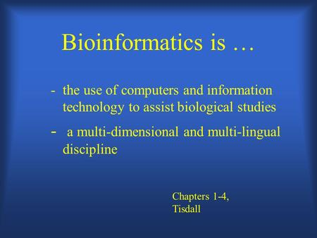 Bioinformatics is … - the use of computers and information technology to assist biological studies - a multi-dimensional and multi-lingual discipline Chapters.