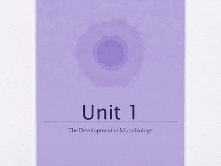 Unit 1 The Development of Microbiology. Do Now What was the last illness you had? How sick did you feel? Do you know if it was caused by a microorganism?