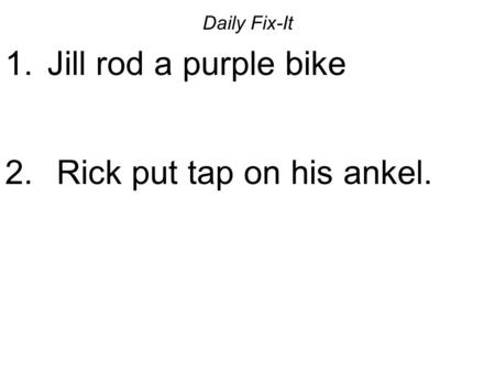 Daily Fix-It 1. Jill rod a purple bike 2. Rick put tap on his ankel.