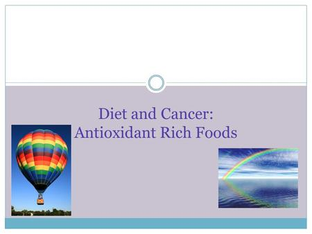 Diet and Cancer: Antioxidant Rich Foods. What are antioxidants? An antioxidant can be a vitamin, mineral, or phytochemical Antioxidants neutralize damage.