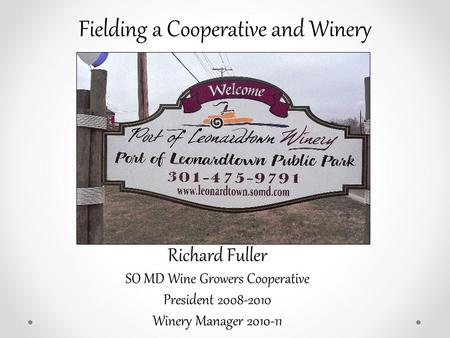 Fielding a Cooperative and Winery Richard Fuller SO MD Wine Growers Cooperative President 2008-2010 Winery Manager 2010-11.