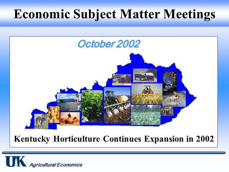 Agricultural Economics Economic Subject Matter Meetings Kentucky Horticulture Continues Expansion in 2002.
