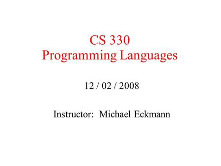 CS 330 Programming Languages 12 / 02 / 2008 Instructor: Michael Eckmann.