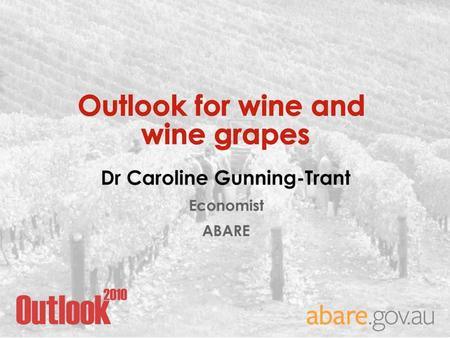 Outlook for wine and wine grapes Dr. Caroline Gunning-Trant Economist ABARE.