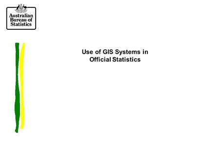 Use of GIS Systems in Official Statistics. Overview of Presentation  Overview of GIS systems  Current use within the ABS  Potential future applications.
