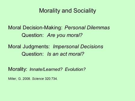 Morality and Sociality Moral Decision-Making: Personal Dilemmas Question: Are you moral? Moral Judgments: Impersonal Decisions Question: Is an act moral?
