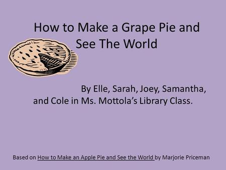 How to Make a Grape Pie and See The World Based on How to Make an Apple Pie and See the World by Marjorie Priceman By Elle, Sarah, Joey, Samantha, and.