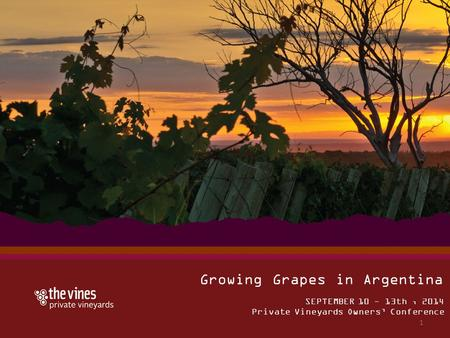 SEPTEMBER 10 - 13th, 2014 Private Vineyards Owners' Conference Growing Grapes in Argentina 1.