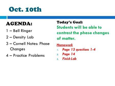 Oct. 10th AGENDA: 1 – Bell Ringer 2 – Density Lab 3 – Cornell Notes: Phase Changes 4 – Practice Problems Today's Goal: Students will be able to contrast.