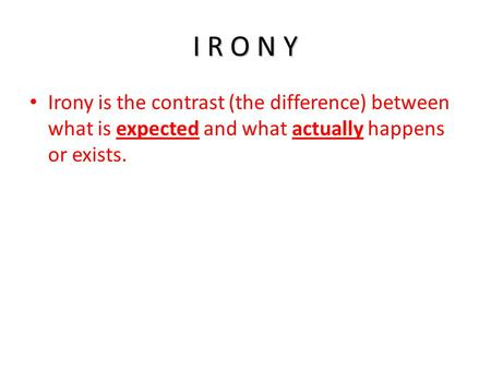 I R O N Y Irony is the contrast (the difference) between what is expected and what actually happens or exists.