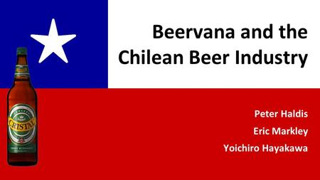 Peter Haldis Eric Markley Yoichiro Hayakawa ★ Beervana and the Chilean Beer Industry.
