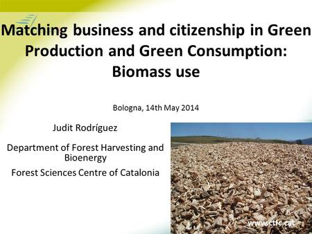 Www.ctfc.cat Matching business and citizenship in Green Production and Green Consumption: Biomass use Bologna, 14th May 2014 Judit Rodríguez Department.