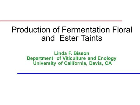 Production of Fermentation Floral and Ester Taints Linda F. Bisson Department of Viticulture and Enology University of California, Davis, CA.
