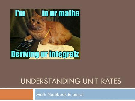 UNDERSTANDING UNIT RATES Math Notebook & pencil. Math Common Core  MCC.6.RP.2 Understand the concept of a unit rate associated with a ratio with (b not.