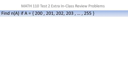 MATH 110 Test 2 Extra In-Class Review Problems Find n(A) if A = { 200, 201, 202, 203, …, 255 }