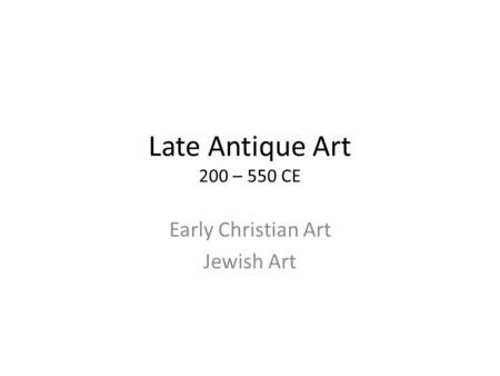 Late Antique Art 200 – 550 CE Early Christian Art Jewish Art.