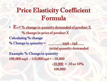 Price Elasticity Coefficient Formula E d = % change in quantity demanded of product X % change in price of product X Calculating % change % Change in quantity.
