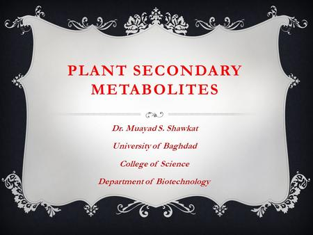 PLANT SECONDARY METABOLITES Dr. Muayad S. Shawkat University of Baghdad College of Science Department of Biotechnology.