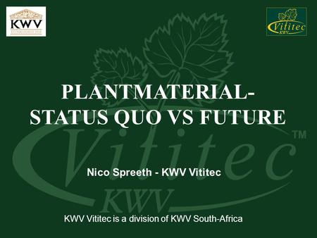 PLANTMATERIAL- STATUS QUO VS FUTURE Nico Spreeth - KWV Vititec KWV Vititec is a division of KWV South-Africa.