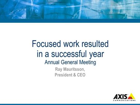 Focused work resulted in a successful year Annual General Meeting Ray Mauritsson, President & CEO.