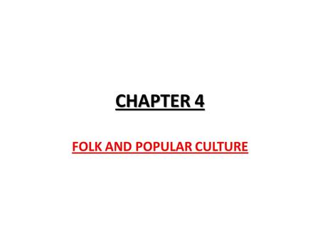 CHAPTER 4 FOLK AND POPULAR CULTURE WHAT IS CULTURE? Describe, in as much detail as possible, a typical Friday (from the time you get out of bed until.