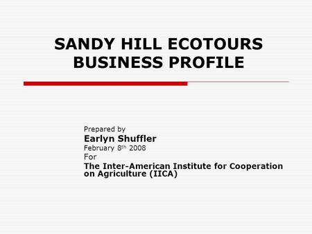 SANDY HILL ECOTOURS BUSINESS PROFILE Prepared by Earlyn Shuffler February 8 th 2008 For The Inter-American Institute for Cooperation on Agriculture (IICA)