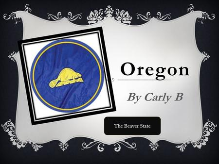 Oregon By Carly B The Beaver State. Statehood  Feb 14, 1859.
