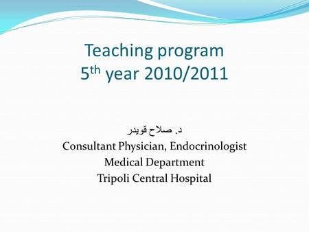 Teaching program 5 th year 2010/2011 د. صلاح قويدر Consultant Physician, Endocrinologist Medical Department Tripoli Central Hospital.