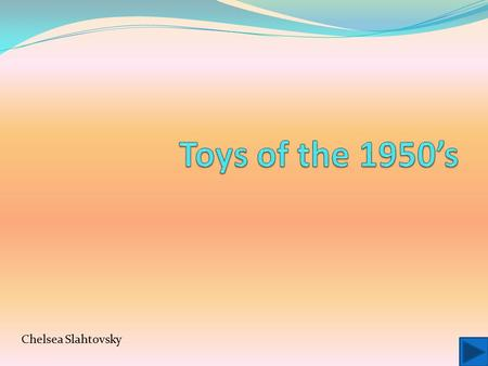 Toys of the 1950's Chelsea Slahtovsky.