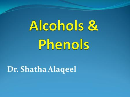 Dr. Shatha Alaqeel. ROH ArOH Alcohol Phenol Classification and Nomenclature of alcohols.