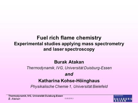 Thermodynamik, IVG, Universität Duisburg-Essen B. Atakan 13.05.2015,1 Fuel rich flame chemistry Experimental studies applying mass spectrometry and laser.