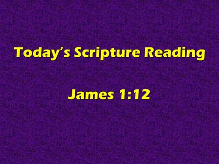 Today's Scripture Reading James 1:12. Real Christians Are Persevering James 1:12.