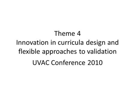 Theme 4 Innovation in curricula design and flexible approaches to validation UVAC Conference 2010.