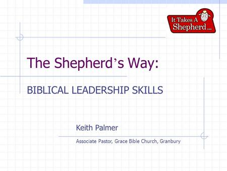 The Shepherd ' s Way: BIBLICAL LEADERSHIP SKILLS Keith Palmer Associate Pastor, Grace Bible Church, Granbury.