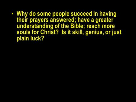 Why do some people succeed in having their prayers answered; have a greater understanding of the Bible; reach more souls for Christ? Is it skill, genius,