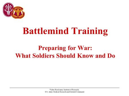 Walter Reed Army Institute of Research, U.S. Army Medical Research and Materiel Command Battlemind Training Preparing for War: What Soldiers Should Know.