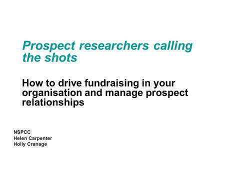 Prospect researchers calling the shots How to drive fundraising in your organisation and manage prospect relationships NSPCC Helen Carpenter Holly Cranage.