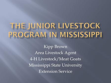 Kipp Brown Area Livestock Agent 4-H Livestock/Meat Goats Mississippi State University Extension Service.