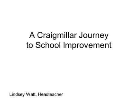 A Craigmillar Journey to School Improvement Lindsey Watt, Headteacher.