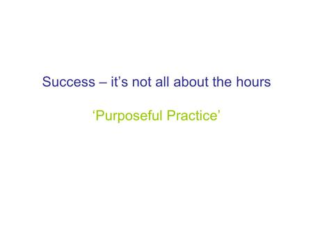 Success – it's not all about the hours 'Purposeful Practice'