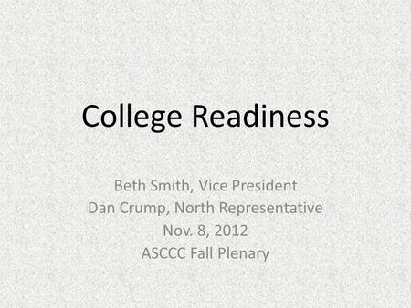 College Readiness Beth Smith, Vice President Dan Crump, North Representative Nov. 8, 2012 ASCCC Fall Plenary.