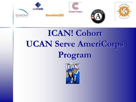 ICAN! Cohort UCAN Serve AmeriCorps Program. AmeriCorps Network of national service programs that engage more than 75,000 Americans each year in intensive.