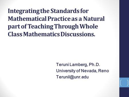 Integrating the Standards for Mathematical Practice as a Natural part of Teaching Through Whole Class Mathematics Discussions. Teruni Lamberg, Ph.D. University.