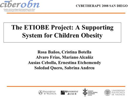 The ETIOBE Project: A Supporting System for Children Obesity CYBETHERAPY 2008 SAN DIEGO Rosa Baños, Cristina Botella Alvaro Frías, Mariano Alcañiz Ausias.